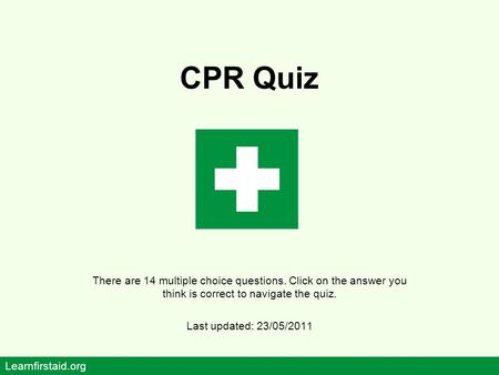 CPR Quiz There are 14 multiple choice questions. Click on the answer you think is correct to navigate the quiz. Last updated: 23/05/2011 Learnfirstaid.org.