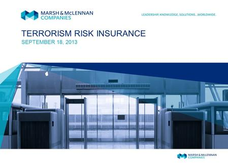 TERRORISM RISK INSURANCE SEPTEMBER 18, 2013. MARSH 1 May 12, 2015 The September 11, 2001, terrorist attacks created a severe market shortage for terrorism.