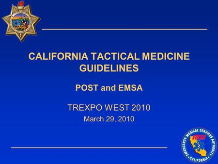 CALIFORNIA TACTICAL MEDICINE GUIDELINES POST and EMSA TREXPO WEST 2010 March 29, 2010.