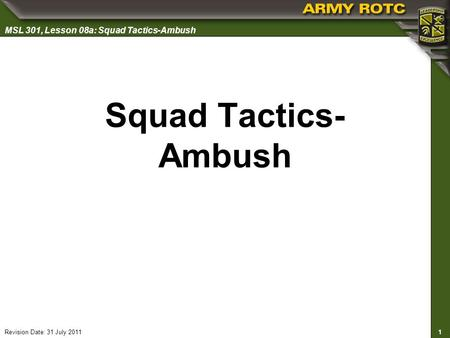 1 MSL 301, Lesson 08a: Squad Tactics-Ambush Revision Date: 31 July 2011 Squad Tactics- Ambush.