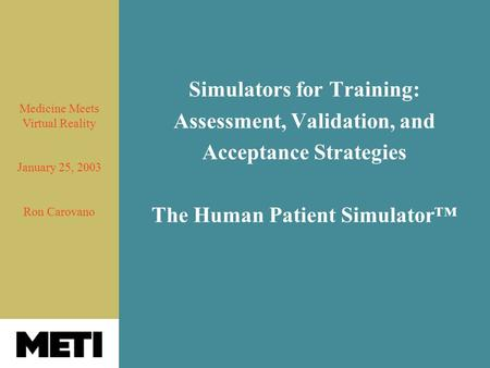 Simulators for Training: Assessment, Validation, and Acceptance Strategies The Human Patient Simulator™ Medicine Meets Virtual Reality January 25, 2003.