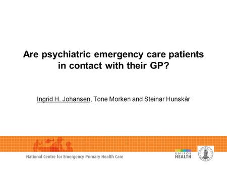 Are psychiatric emergency care patients in contact with their GP? Ingrid H. Johansen, Tone Morken and Steinar Hunskår.
