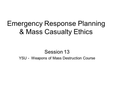 Emergency Response Planning & Mass Casualty Ethics Session 13 YSU - Weapons of Mass Destruction Course.