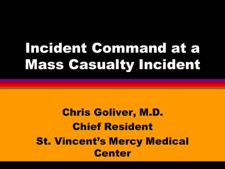 Incident Command at a Mass Casualty Incident Chris Goliver, M.D. Chief Resident St. Vincent's Mercy Medical Center.