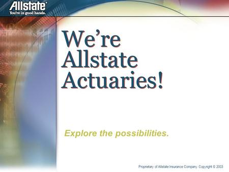 We're Allstate Actuaries! Explore the possibilities. Proprietary of Allstate Insurance Company. Copyright © 2003.
