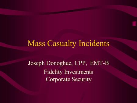 Mass Casualty Incidents Joseph Donoghue, CPP, EMT-B Fidelity Investments Corporate Security.