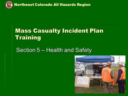 Northeast Colorado All Hazards Region 5-1 Mass Casualty Incident Plan Training Section 5 – Health and Safety.