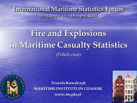 Urszula Kowalczyk MARITIME INSTITUTE IN GDANSK www.im.gda.pl Fire and Explosions in Maritime Casualty Statistics (Polish case) International Maritime Statistics.