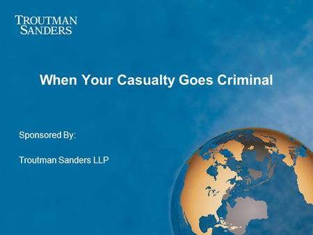 When Your Casualty Goes Criminal Sponsored By: Troutman Sanders LLP.