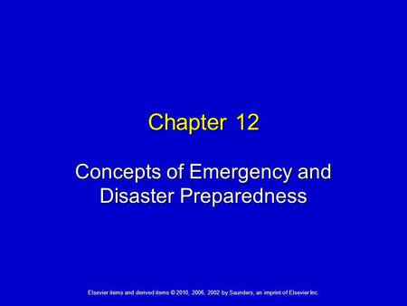 Elsevier items and derived items © 2010, 2006, 2002 by Saunders, an imprint of Elsevier Inc. Chapter 12 Concepts of Emergency and Disaster Preparedness.