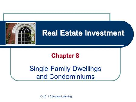 Real Estate Investment Chapter 8 Single-Family Dwellings and Condominiums © 2011 Cengage Learning.