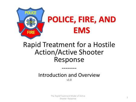 POLICE, FIRE, AND EMS Rapid Treatment for a Hostile Action/Active Shooter Response -------- Introduction and Overview v1.0 1 The Rapid Treatment Model.