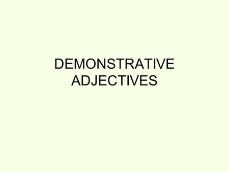 DEMONSTRATIVE ADJECTIVES. Remember, adjectives modify a noun. Therefore, they take the number & gender of the noun they modify. In the following sentences,