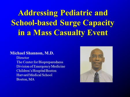 Addressing Pediatric and School-based Surge Capacity in a Mass Casualty Event Michael Shannon, M.D. Director The Center for Biopreparedness Division of.