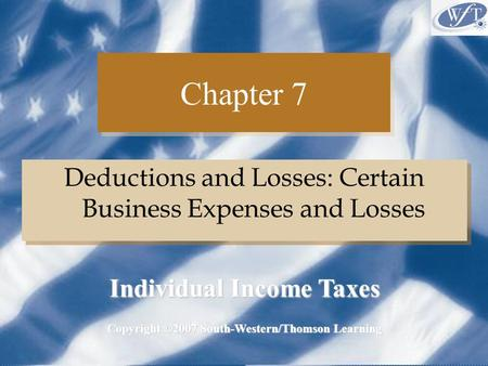 Chapter 7 Deductions and Losses: Certain Business Expenses and Losses Copyright ©2007 South-Western/Thomson Learning Individual Income Taxes.