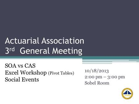 Actuarial Association 3 rd General Meeting 10/18/2013 2:00 pm – 3:00 pm Sobel Room SOA vs CAS Excel Workshop (Pivot Tables) Social Events.