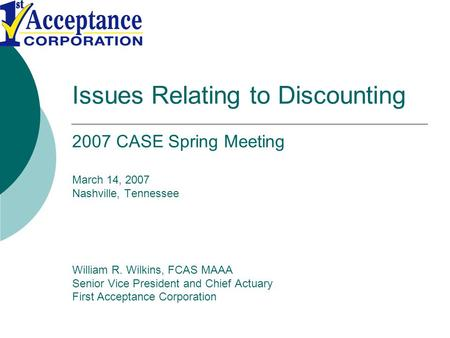 Issues Relating to Discounting 2007 CASE Spring Meeting March 14, 2007 Nashville, Tennessee William R. Wilkins, FCAS MAAA Senior Vice President and Chief.