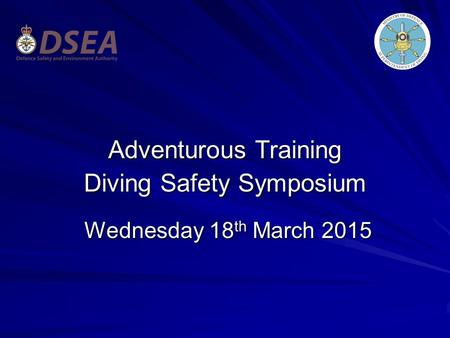 Adventurous Training Diving Safety Symposium Wednesday 18 th March 2015 Wednesday 18 th March 2015.