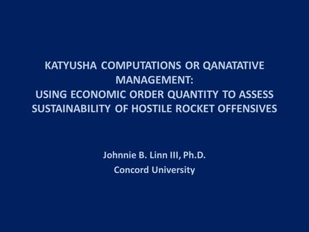 KATYUSHA COMPUTATIONS OR QANATATIVE MANAGEMENT: USING <strong>ECONOMIC</strong> <strong>ORDER</strong> <strong>QUANTITY</strong> TO ASSESS SUSTAINABILITY OF HOSTILE ROCKET OFFENSIVES Johnnie B. Linn III,