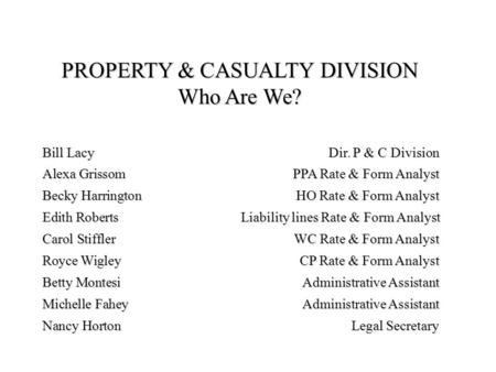 PROPERTY & CASUALTY DIVISION Who Are We? Bill LacyDir. P & C Division Alexa GrissomPPA Rate & Form Analyst Becky HarringtonHO Rate & Form Analyst Edith.