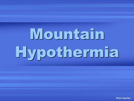 "Mountain Hypothermia Rhys Llywelyn. Mountain Hypothermia ""A decrease in the core body temperature to a level at which normal muscular and cerebral functions."
