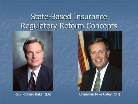 State-Based Insurance Regulatory Reform Concepts Rep. Richard Baker (LA) Chairman Mike Oxley (OH)