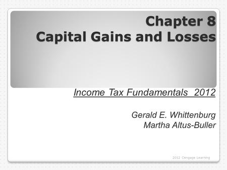 Chapter 8 Capital Gains and Losses 2012 Cengage Learning Income Tax Fundamentals 2012 Gerald E. Whittenburg Martha Altus-Buller.