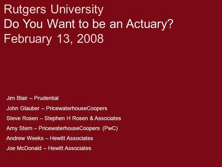 Rutgers University Do You Want to be an Actuary? February 13, 2008 Jim Blair – Prudential John Glauber – PricewaterhouseCoopers Steve Rosen – Stephen H.