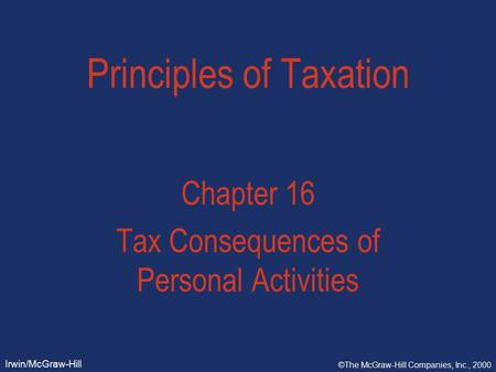Irwin/McGraw-Hill ©The McGraw-Hill Companies, Inc., 2000 Principles of Taxation Chapter 16 Tax Consequences of Personal Activities.