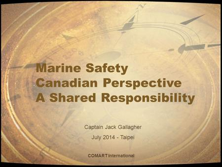 COMART International Marine Safety Canadian Perspective A Shared Responsibility Captain Jack Gallagher July 2014 - Taipei.