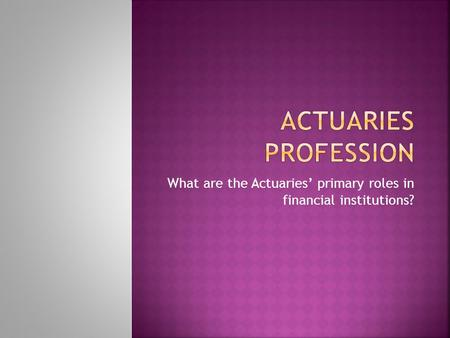 What are the Actuaries' primary roles in financial institutions?