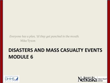 DISASTERS AND MASS CASUALTY EVENTS MODULE 6 Everyone has a plan, 'til they get punched in the mouth. Mike Tyson.