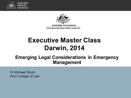 Executive Master Class Darwin, 2014 Emerging Legal Considerations in Emergency Management Dr Michael Eburn ANU College of Law.