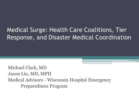 Medical Surge: Health Care Coalitions, Tier Response, and Disaster Medical Coordination Michael Clark, MD Jason Liu, MD, MPH Medical Advisors - Wisconsin.