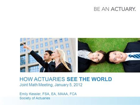 HOW ACTUARIES SEE THE WORLD Joint Math Meeting, January 5, 2012 Emily Kessler, FSA, EA, MAAA, FCA Society of Actuaries.