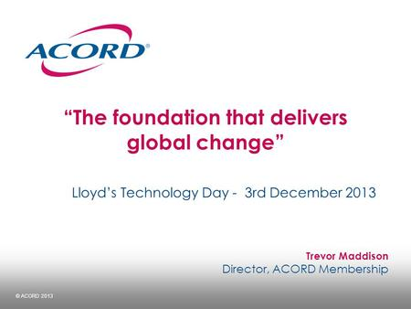 "© ACORD 2013 ""The foundation that delivers global change"" Lloyd's Technology Day - 3rd December 2013 Trevor Maddison Director, ACORD Membership."