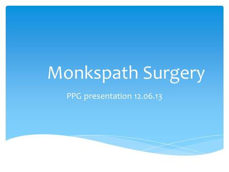 Monkspath Surgery PPG presentation 12.06.13.  Development  From Portacabin 1985  Purpose built premises 1986  Modern practice to provide care for.