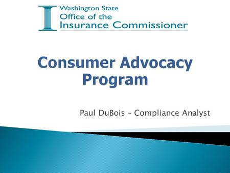 Paul DuBois – Compliance Analyst.  Answers consumer inquiries about insurance and their legal rights  Investigates complaints filed against insurance.