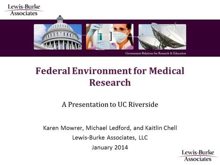 ] Federal Environment for Medical Research A Presentation to UC Riverside Karen Mowrer, Michael Ledford, and Kaitlin Chell Lewis-Burke Associates, LLC.
