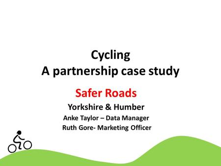 Cycling A partnership case study Safer Roads Yorkshire & Humber Anke Taylor – Data Manager Ruth Gore- Marketing Officer.