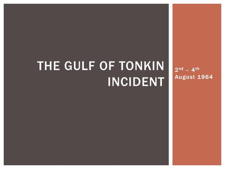 2 nd – 4 th August 1964 THE GULF OF TONKIN INCIDENT.