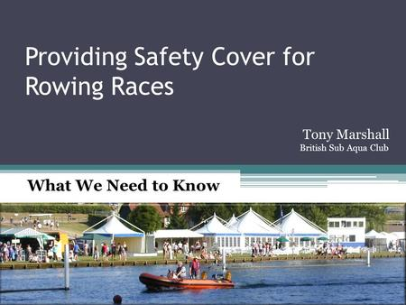 Providing Safety Cover for Rowing Races What We Need to Know Tony Marshall British Sub Aqua Club.