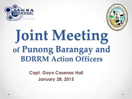Joint Meeting of Punong Barangay and BDRRM Action Officers Capt. Goyo Casenas Hall January 28, 2015.
