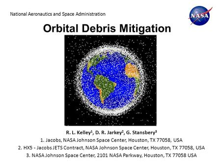 National Aeronautics and Space Administration Orbital Debris Mitigation R. L. Kelley 1, D. R. Jarkey 2, G. Stansbery 3 1. Jacobs, NASA Johnson Space Center,