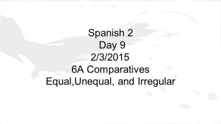 Spanish 2 Day 9 2/3/2015 6A Comparatives Equal,Unequal, and Irregular.