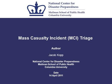 Mass Casualty Incident (MCI) Triage Author Jacob Kopp National Center for Disaster Preparedness Mailman School of Public Health Columbia University Date.