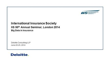 Deloitte Consulting LLP June 22-25, 2014 IIS 50 th Annual Seminar, London 2014 Big Data in Insurance International Insurance Society.