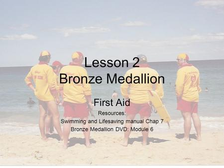 Lesson 2 Bronze Medallion First Aid Resources: Swimming and Lifesaving manual Chap 7 Bronze Medallion DVD: Module 6.