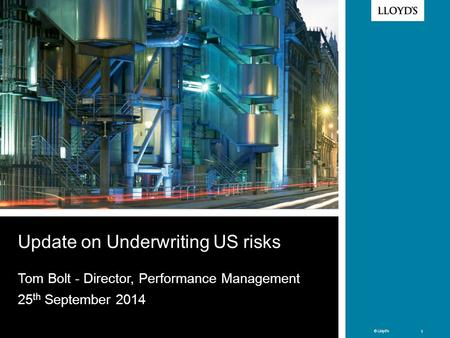 © Lloyd's 1 © Lloyd's 1 Update on Underwriting US risks Tom Bolt - Director, Performance Management 25 th September 2014.
