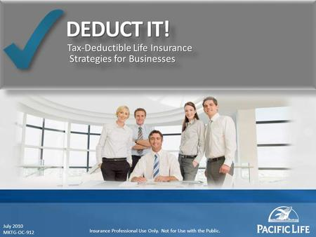 Tax-Deductible Life Insurance Strategies for Businesses July 2010 MKTG-OC-912 Insurance Professional Use Only. Not for Use with the Public.